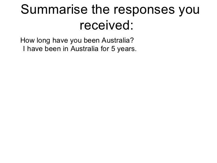 Summarise the responses you received:  How long have you been Australia? I have been in Australia for 5 years.