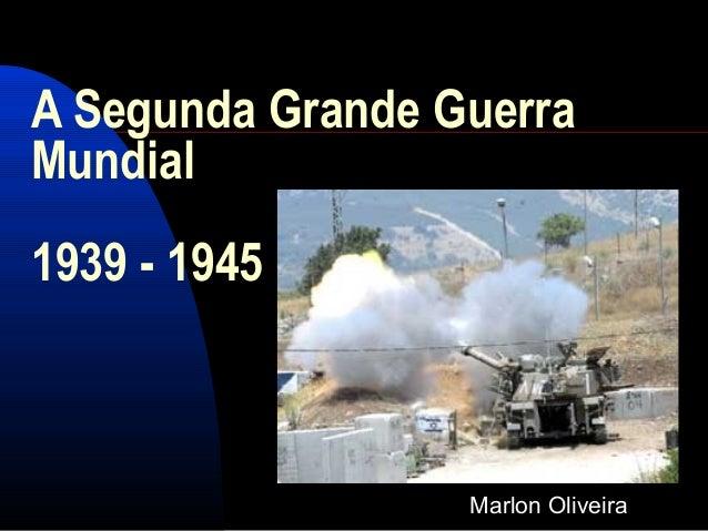 A Segunda Grande Guerra Mundial 1939 - 1945 Marlon Oliveira