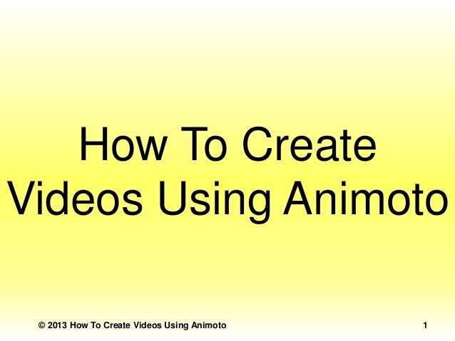 How To Create Videos Using Animoto © 2013 How To Create Videos Using Animoto  1
