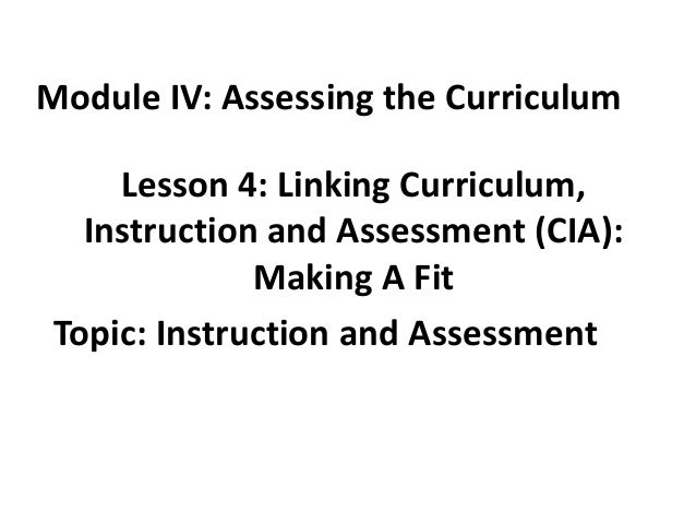 Module IV: Assessing the Curriculum  Lesson 4: Linking Curriculum, Instruction and Assessment (CIA): Making A Fit Topic: I...