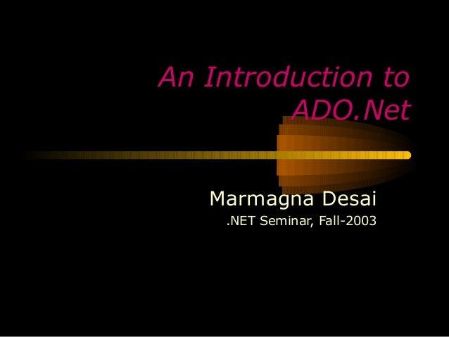 An Introduction to         ADO.Net   Marmagna Desai    .NET Seminar, Fall-2003