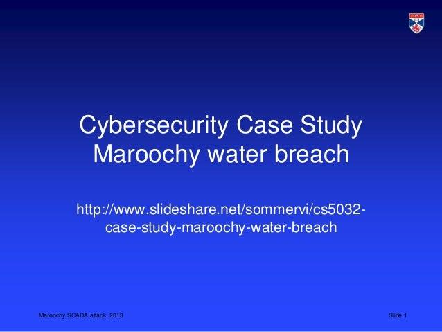 Maroochy SCADA attack, 2013 Slide 1Cybersecurity Case StudyMaroochy water breachhttp://www.slideshare.net/sommervi/cs5032-...