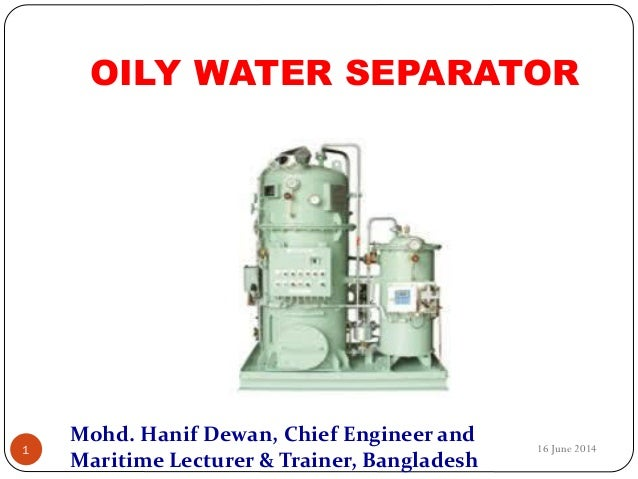 OILY WATER SEPARATOR 16 June 20141 Mohd. Hanif Dewan, Chief Engineer and Maritime Lecturer & Trainer, Bangladesh