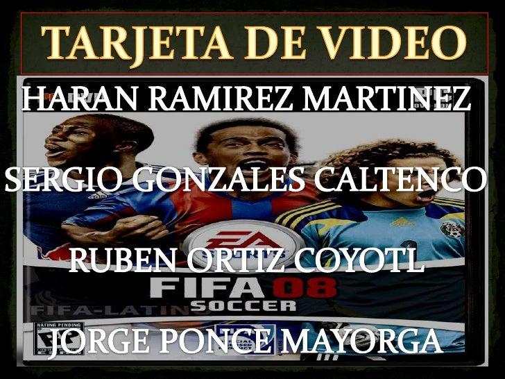 TARJETA DE VIDEO<br />HARAN RAMIREZ MARTINEZ<br />SERGIO GONZALES CALTENCO<br />RUBEN ORTIZ COYOTL<br />JORGE PONCE MAYORG...