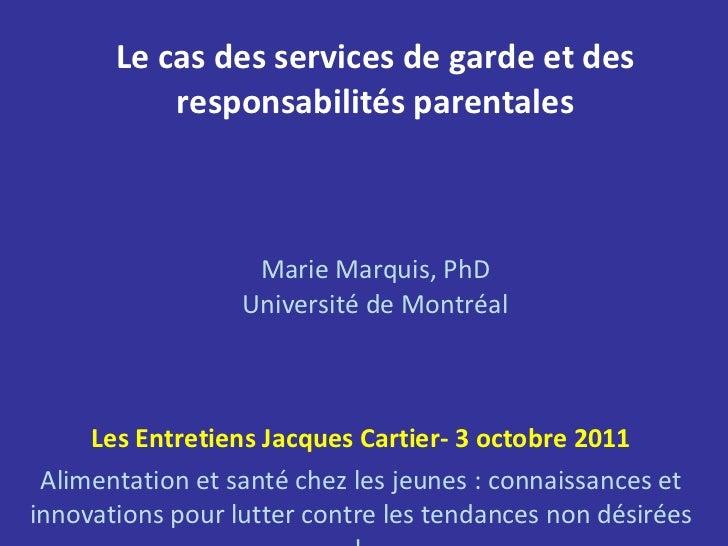 Le cas des services de garde et des responsabilités parentales Marie Marquis, PhD Université de Montréal Les Entretiens Ja...