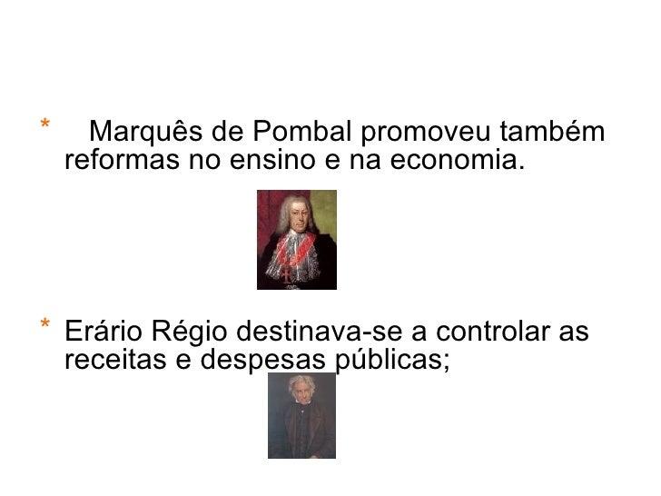 <ul><li>Marquês de Pombal promoveu também reformas no ensino e na economia. </li></ul><ul><li>Erário Régio destinava-se a ...
