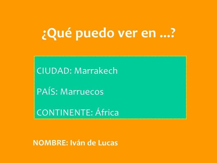 ¿Qué puedo ver en ...?CIUDAD: MarrakechPAÍS: MarruecosCONTINENTE: ÁfricaNOMBRE: Iván de Lucas