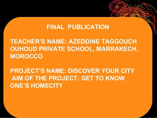FINAL PUBLICATION TEACHER'S NAME: AZEDDINE TAGGOUCH OUHOUD PRIVATE SCHOOL, MARRAKECH, MOROCCO PROJECT'S NAME: DISCOVER YOU...