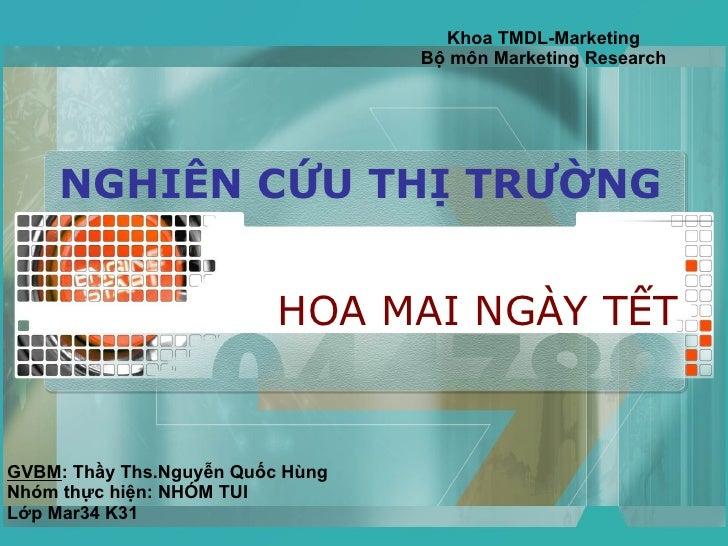 NGHIÊN CỨU THỊ TRƯỜNG HOA MAI NGÀY TẾT Khoa TMDL-Marketing Bộ môn Marketing Research GVBM : Thầy Ths.Nguyễn Quốc Hùng Nhóm...