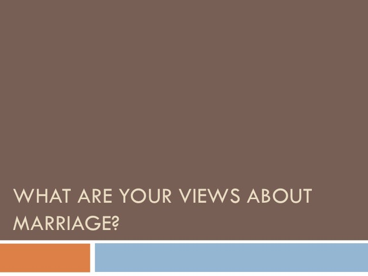 WHAT ARE YOUR VIEWS ABOUT MARRIAGE?