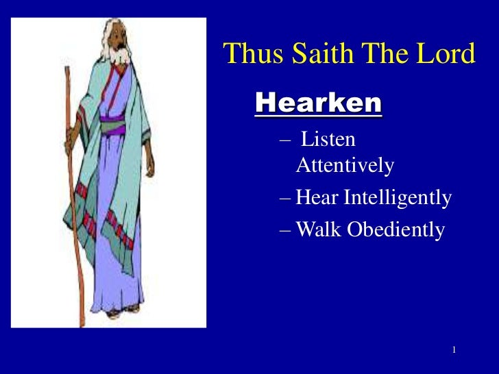 Thus Saith The Lord  Hearken    – Listen      Attentively    – Hear Intelligently    – Walk Obediently                    ...
