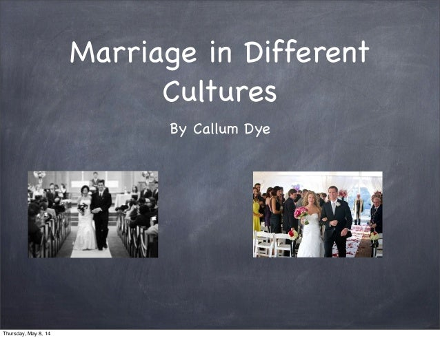 Marriage in Different Cultures By Callum Dye Thursday, May 8, 14