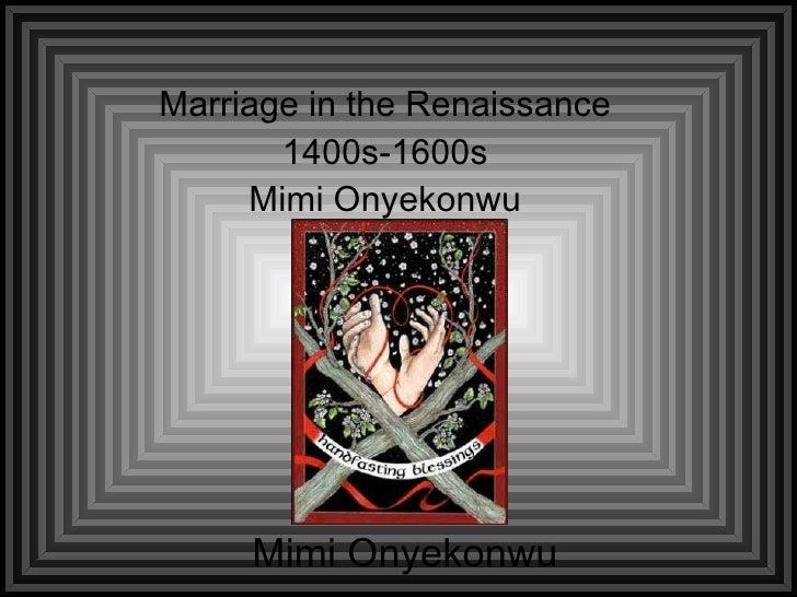 Marriage in the Renaissance 1400s-1600s Mimi Onyekonwu Mimi Onyekonwu