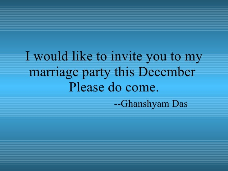 I would like to invite you to my marriage party this December  Please do come. --Ghanshyam Das