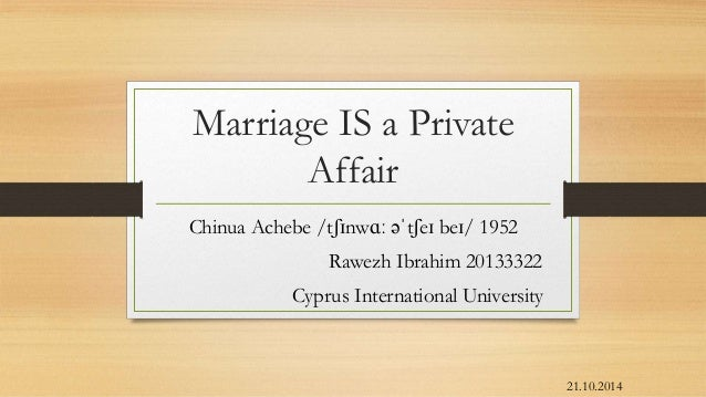 "an analysis of marriage is a private affair by chinua achebe ""marriage is a private affair"" is a beautiful short story written by chinua achebe who is a great nigerian novelist in this short story chinua achebe writes about the strict rules of marriage in his ibo tribe in africa inter-tribe marriage is forbidden in ibo culture."