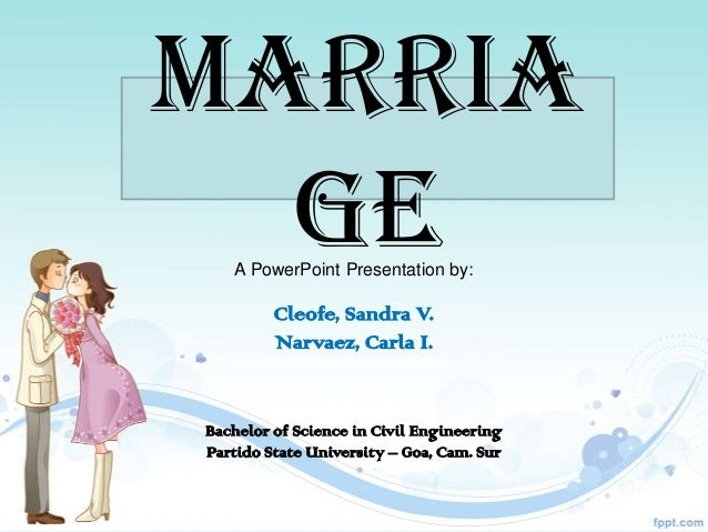 MARRIA  GE   A PowerPoint Presentation by:         Cleofe, Sandra V.         Narvaez, Carla I.Bachelor of Science in Civil...