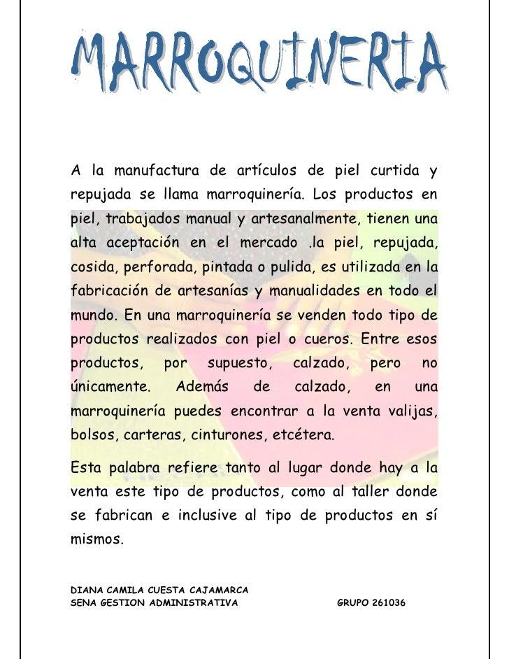 A la manufactura de artículos de piel curtida yrepujada se llama marroquinería. Los productos enpiel, trabajados manual y ...