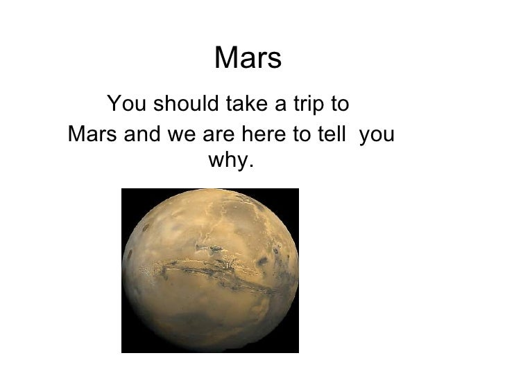 Mars You should take a trip to  Mars and we are here to tell  you why.