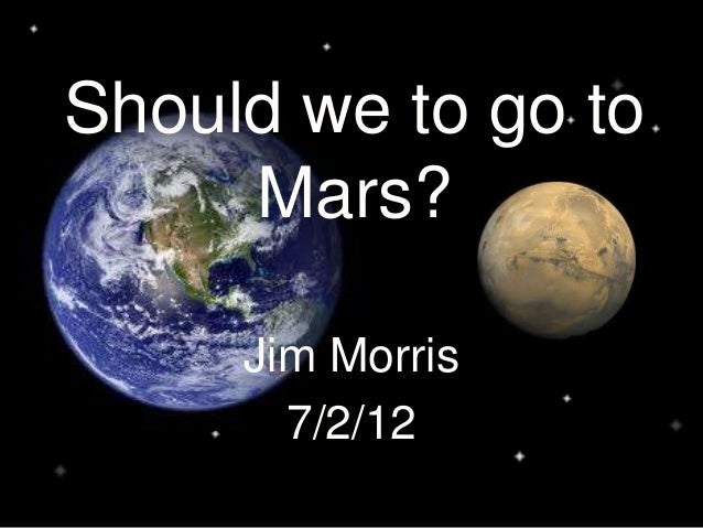 why i would go to mars 11 reasons why you shouldn't go to mars january 6, 2014 jordan harbour once the excitement of being a mars one colonist wears off, the realities may start to set in being part of the mars one colony is not only extremely dangerous, it is a recipe for a science fiction horror story.