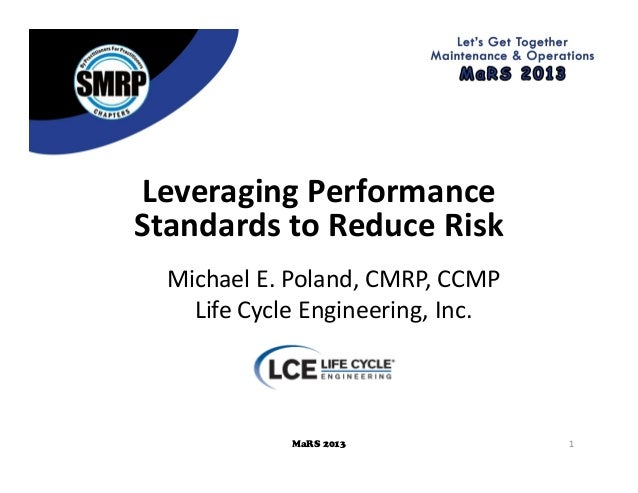 1MaRS 2013 LeveragingPerformance StandardstoReduceRisk MichaelE.Poland,CMRP,CCMP LifeCycleEngineering,Inc.