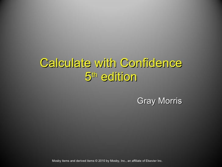 Calculate with Confidence 5 th  edition Gray Morris Mosby items and derived items © 2010 by Mosby, Inc., an affiliate of E...