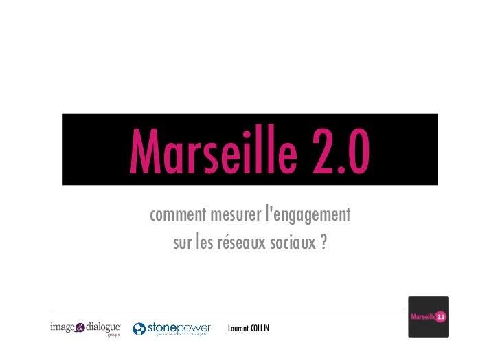 Marseille 2.0          comment mesurer lengagement             sur les réseaux sociaux ?                    Laurent COLLIN...