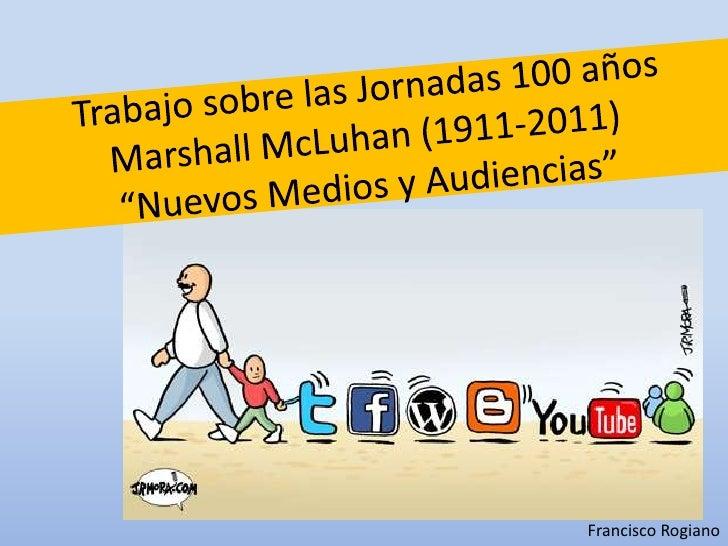 """Trabajo sobre las Jornadas 100 años Marshall McLuhan (1911-2011)""""Nuevos Medios y Audiencias""""<br />Francisco Rogiano<br />"""