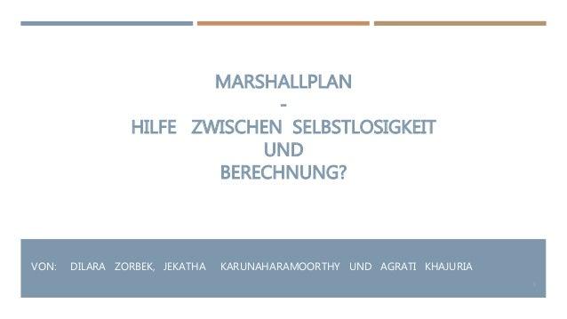 MARSHALLPLAN - HILFE ZWISCHEN SELBSTLOSIGKEIT UND BERECHNUNG? VON: DILARA ZORBEK, JEKATHA KARUNAHARAMOORTHY UND AGRATI KHA...