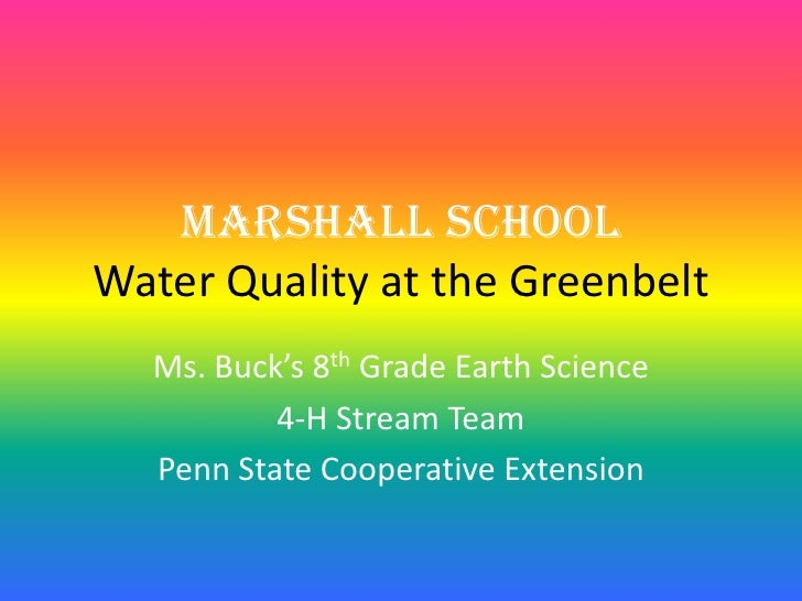 Marshall SchoolWater Quality at the Greenbelt  Ms. Buck's 8th Grade Earth Science          4-H Stream Team  Penn State Coo...
