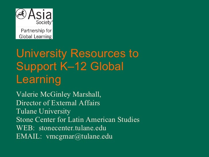 University Resources to Support K–12 Global Learning Valerie McGinley Marshall,  Director of External Affairs Tulane Unive...