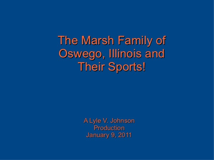 The Marsh Family of Oswego, Illinois and Their Sports! A Lyle V. Johnson Production January 9, 2011
