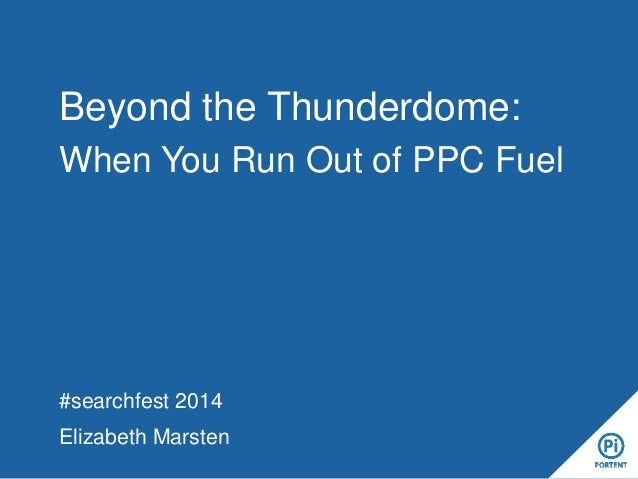 Beyond the Thunderdome: When You Run Out of PPC Fuel  #searchfest 2014  Elizabeth Marsten