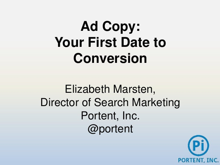 Ad Copy:  Your First Date to    Conversion     Elizabeth Marsten,Director of Search Marketing         Portent, Inc.       ...