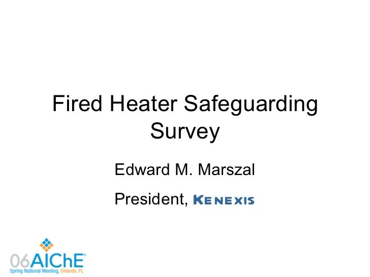Fired Heater Safeguarding         Survey     Edward M. Marszal     President, Kenexis