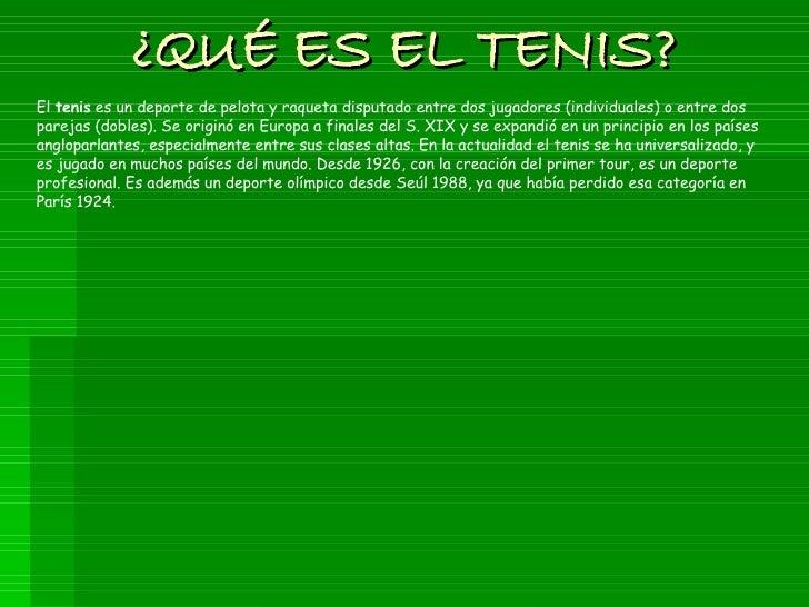 ¿QUÉ ES EL TENIS? El  tenis  es un deporte de pelota y raqueta disputado entre dos jugadores (individuales) o entre dos pa...