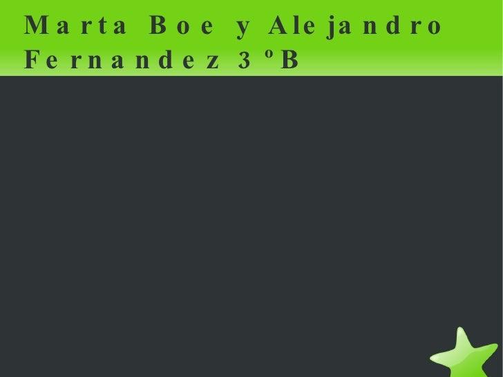 <ul><li>Marta Boe y Alejandro Fernandez 3ºB </li></ul>