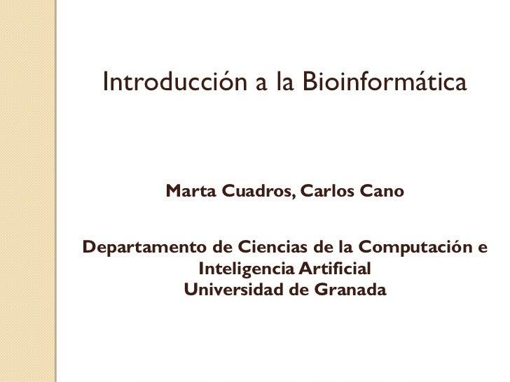 Introducción a la Bioinformática         Marta Cuadros, Carlos CanoDepartamento de Ciencias de la Computación e           ...