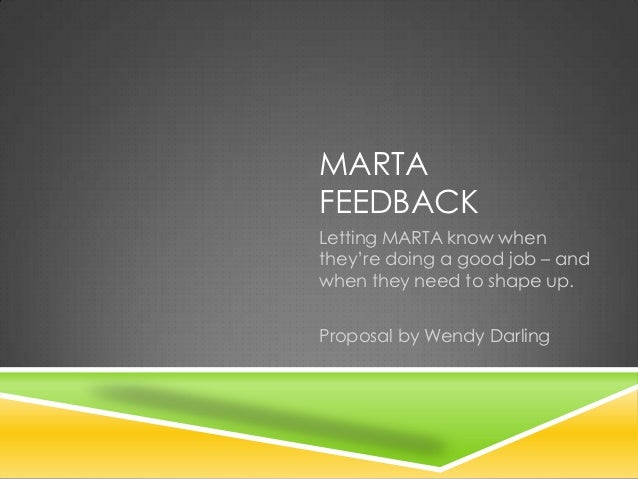 MARTAFEEDBACKLetting MARTA know whenthey're doing a good job – andwhen they need to shape up.Proposal by Wendy Darling