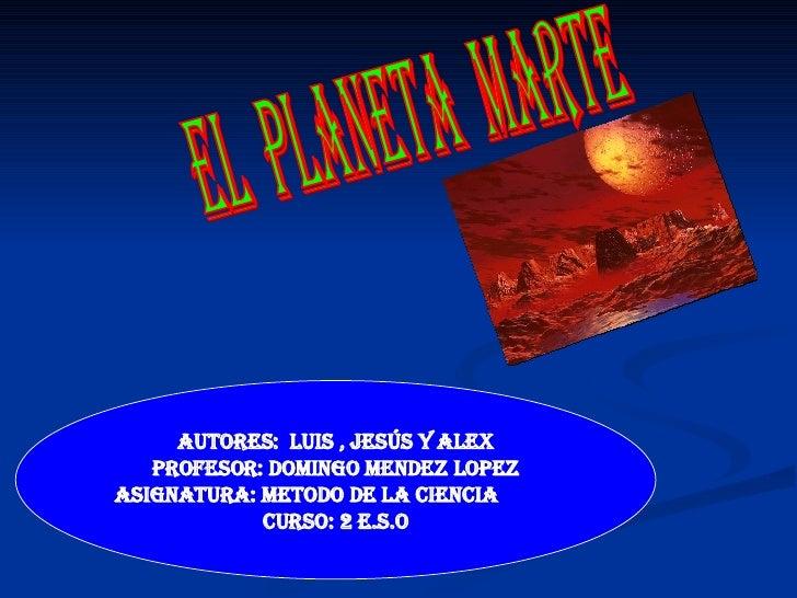 El  planeta  marte Autores:  Luis , Jesús y Alex Profesor: Domingo Mendez Lopez ASIGNATURA: Metodo de la Ciencia  Curso: 2...