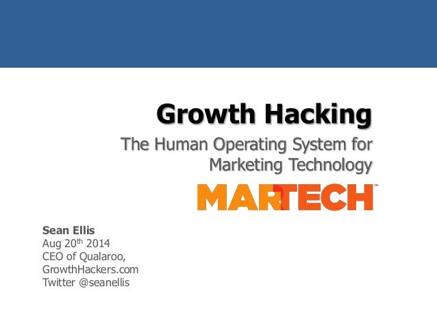 Growth Hacking  The Human Operating System for  Marketing Technology  @seanellis  Sean Ellis  Aug 20th 2014  CEO of Qualar...