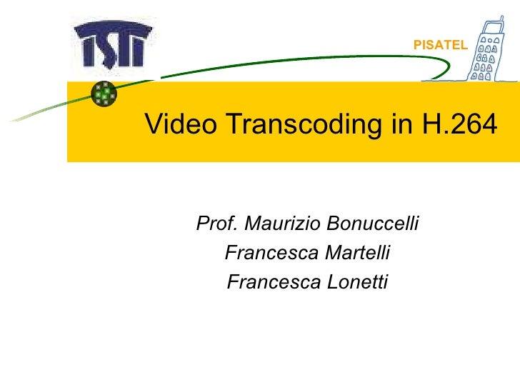 Video Transcoding in H.264 Prof. Maurizio Bonuccelli Francesca Martelli Francesca Lonetti PISATEL