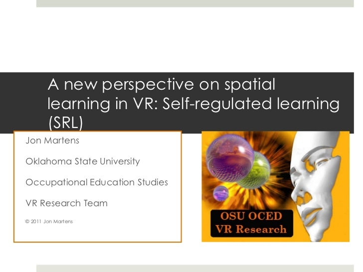 A new perspective on spatial learning in VR: Self-regulated learning (SRL) Jon Martens Oklahoma State University Occupatio...