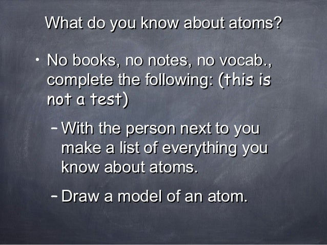 What do you know about atoms?What do you know about atoms? • No books, no notes, no vocab.,No books, no notes, no vocab., ...