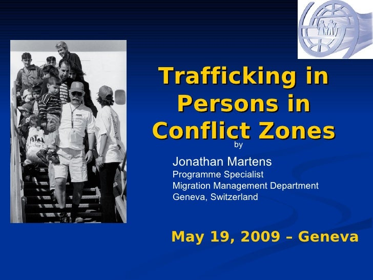 Trafficking in   Persons in Conflict Zonesby   Jonathan Martens  Programme Specialist  Migration Management Department  Ge...