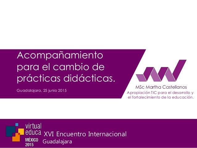 Acompañamiento para el cambio de prácticas didácticas. Guadalajara, 25 junio 2015 Apropiación TIC para el desarrollo y el ...