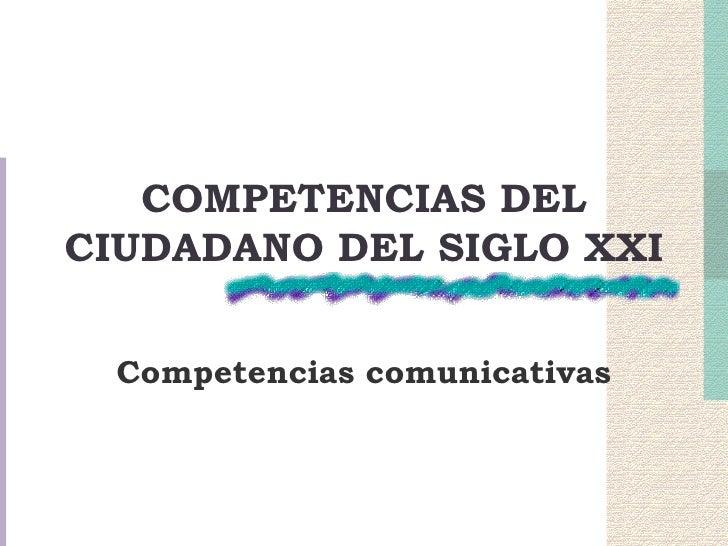 COMPETENCIAS DEL CIUDADANO DEL SIGLO XXI   Competencias comunicativas