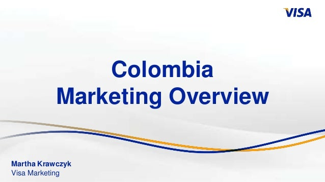 Colombia           Marketing OverviewMartha KrawczykVisa Marketing