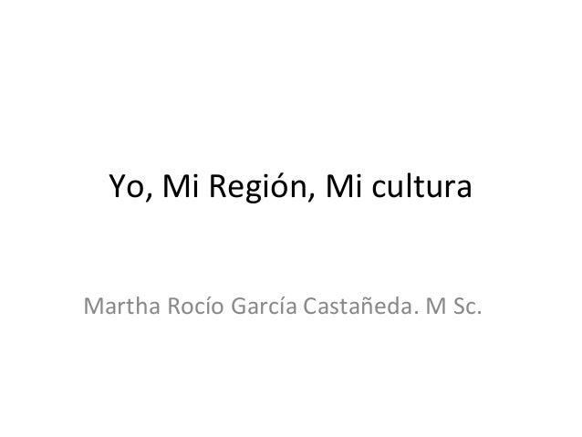 Yo, Mi Región, Mi cultura Martha Rocío García Castañeda. M Sc.