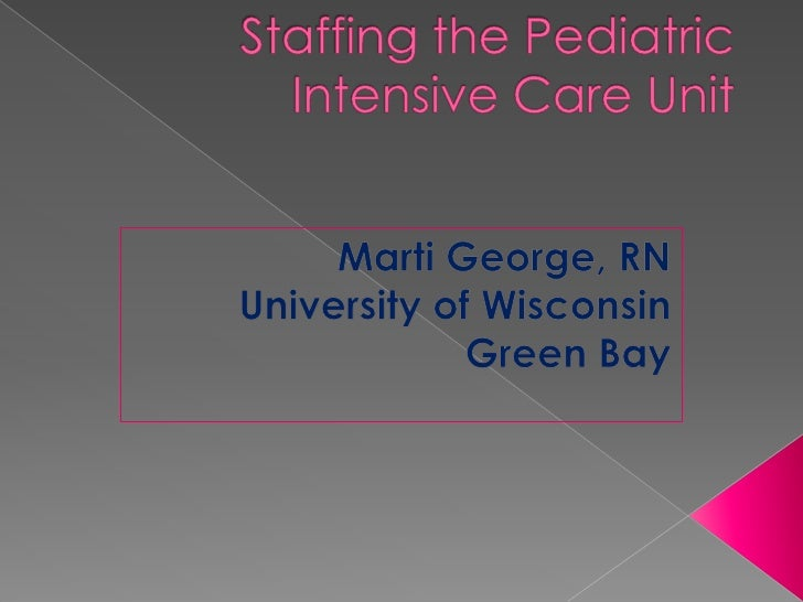 Staffing the Pediatric Intensive Care Unit<br />Marti George, RN<br />University of Wisconsin<br />Green Bay<br />