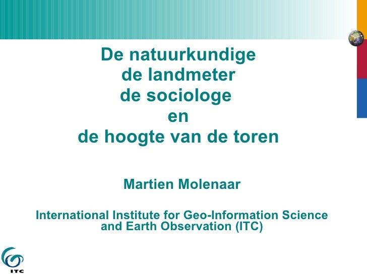 De natuurkundige de landmeter de sociologe  en de hoogte van de toren Martien Molenaar International Institute for Geo-Inf...